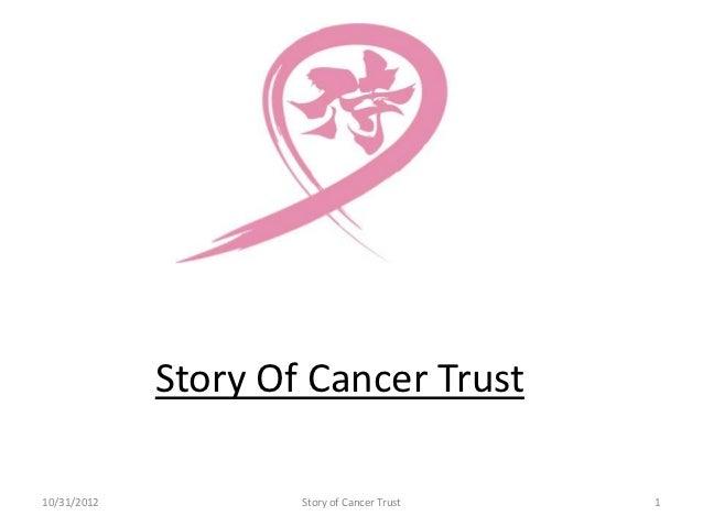 Story Of Cancer Trust10/31/2012           Story of Cancer Trust   1
