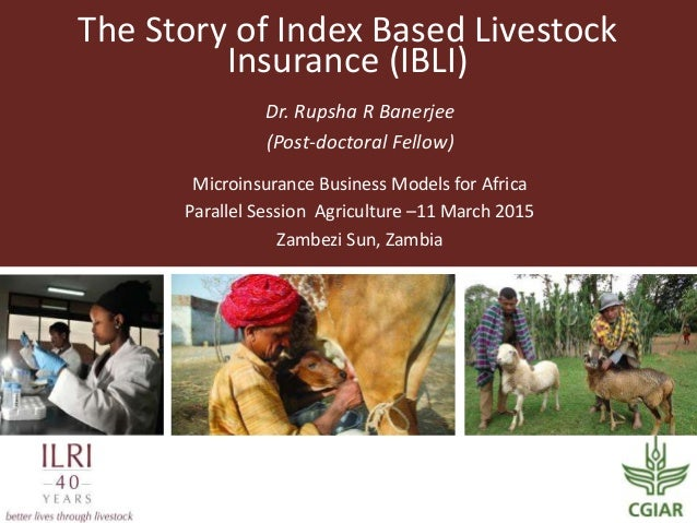 The Story of Index Based Livestock Insurance (IBLI) Dr. Rupsha R Banerjee (Post-doctoral Fellow) Microinsurance Business M...