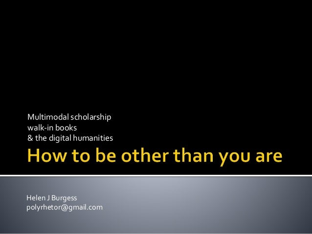 Multimodal scholarship  walk-in books  & the digital humanities  Helen J Burgess  polyrhetor@gmail.com