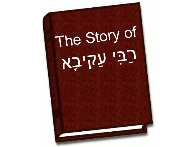 The Story of       רבי     ַ ִ ָ עקיִ בא    ַּ