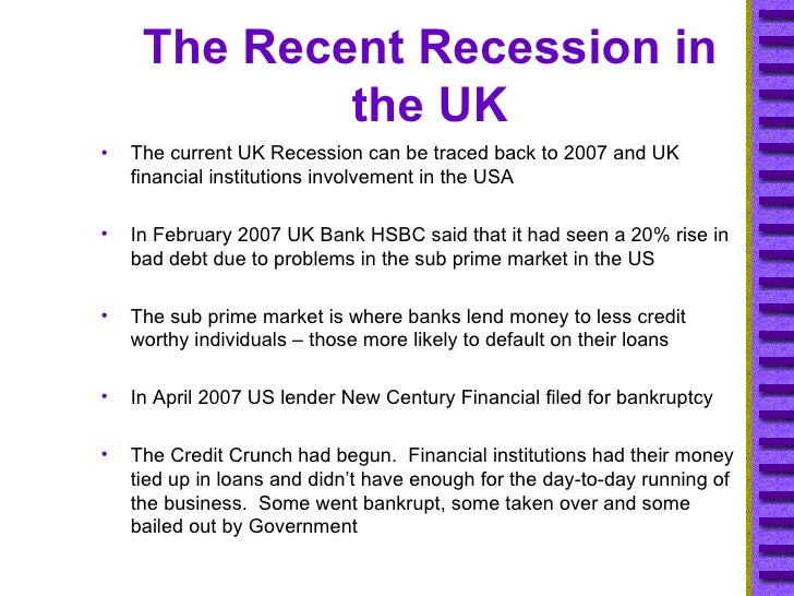 The Recent Recession in the UK <ul><li>The current UK Recession can be traced back to 2007 and UK financial institutions i...