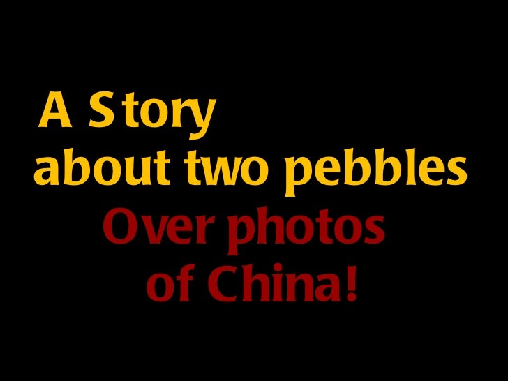 A Story  about two pebbles Over photos  of China!