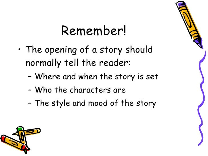 Remember! <ul><li>The opening of a story should normally tell the reader: </li></ul><ul><ul><li>Where and when the story i...