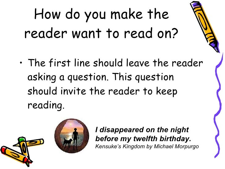How do you make the reader want to read on? <ul><li>The first line should leave the reader asking a question. This questio...