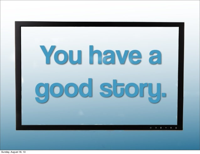 You have a good story. Sunday, August 18, 13