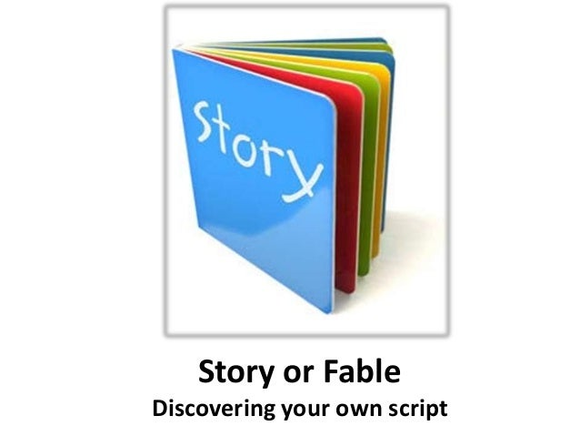 Story or Fable Discovering your own script