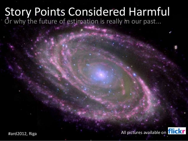 Story Points Considered Harmful Or why the future of estimation is really in our past... #ard2012, Riga All pictures avail...