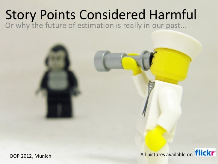Story Points Considered Harmful Or why the future of estimation is really in our past... OOP 2012, Munich All pictures ava...