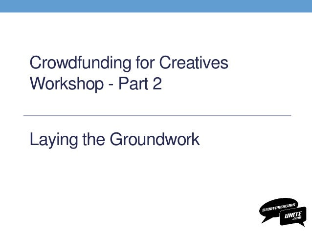 Crowdfunding for Creatives Workshop - Part 2 Laying the Groundwork
