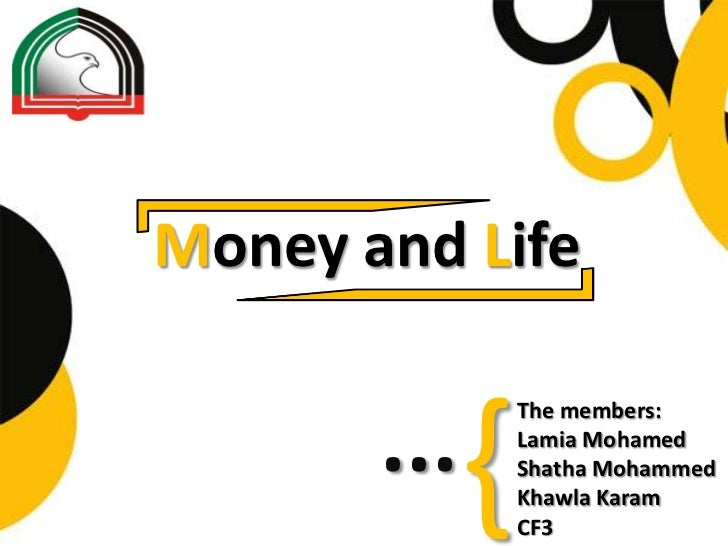 Money and Life       ...   {                 The members:                 Lamia Mohamed                 Shatha Mohammed   ...