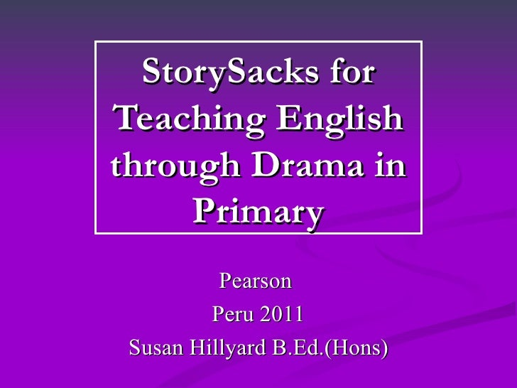 StorySacks forTeaching Englishthrough Drama in     Primary         Pearson        Peru 2011Susan Hillyard B.Ed.(Hons)