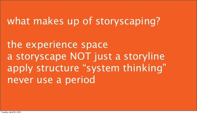 """what makes up of storyscaping?      the experience space      a storyscape NOT just a storyline      apply structure """"syst..."""