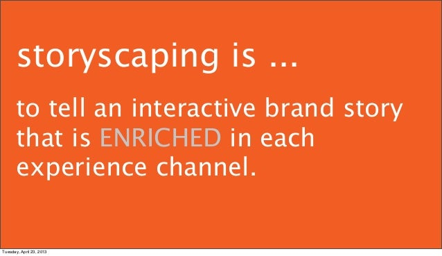 storyscaping is ...      to tell an interactive brand story      that is ENRICHED in each      experience channel.Tuesday,...