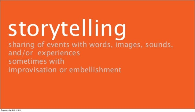 storytelling        sharing of events with words, images, sounds,        and/or experiences        sometimes with        i...