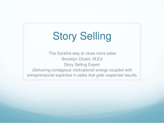 Story Selling The Surefire way to close more sales Brooklyn Dicent, M.Ed Story Selling Expert Delivering contagious motiva...