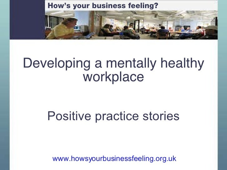 Developing a mentally healthy workplace Positive practice stories www.howsyourbusinessfeeling.org.uk   How's your business...