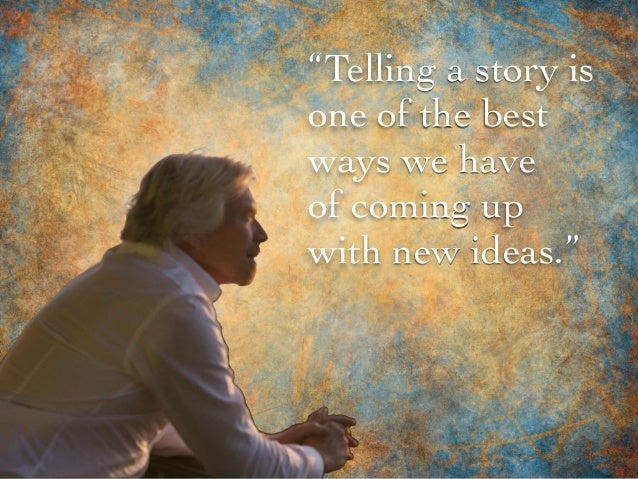 """Telling a story is one of the best ways we have of coming up with new ideas."""
