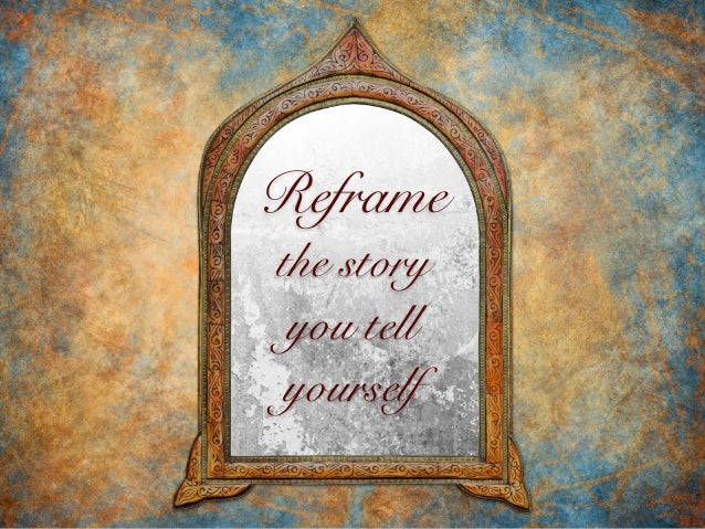 Reframe the story you tell yourself