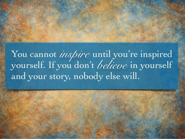 You cannot until you're inspired yourself. If you don't in yourself and your story, nobody else will. believe inspire