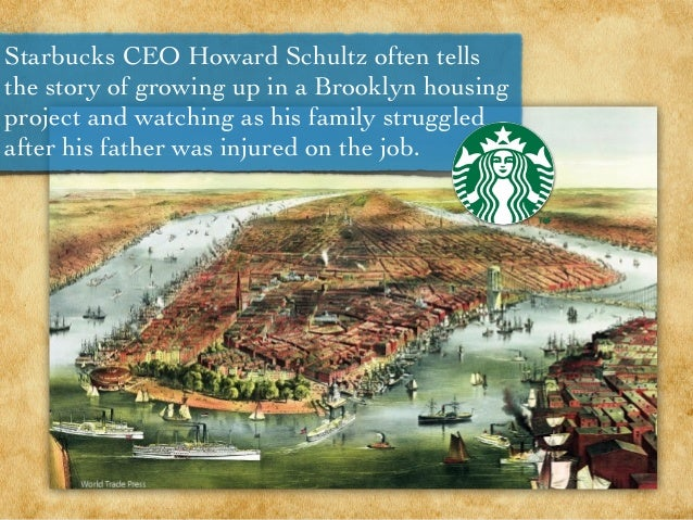 Starbucks CEO Howard Schultz often tells the story of growing up in a Brooklyn housing project and watching as his family ...