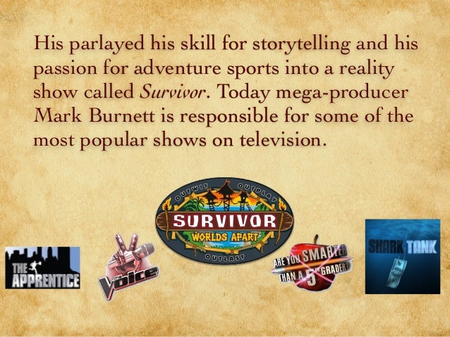 His parlayed his skill for storytelling and his passion for adventure sports into a reality show called Survivor. Today me...