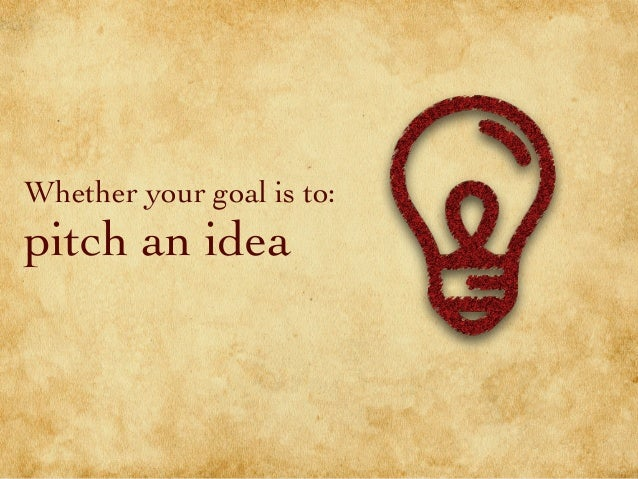 Whether your goal is to: pitch an idea
