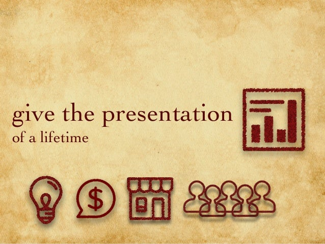 give the presentation of a lifetime
