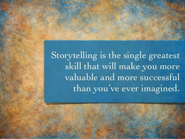 Storytelling is the single greatest skill that will make you more valuable and more successful than you've ever imagined.