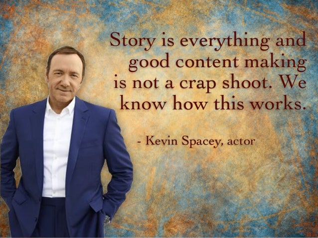 Story is everything and good content making is not a crap shoot. We know how this works. - Kevin Spacey, actor