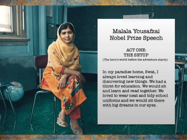 Malala Yousafzai Nobel Prize Speech In my paradise home, Swat, I always loved learning and discovering new things. We had ...