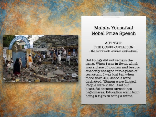 Malala Yousafzai Nobel Prize Speech But things did not remain the same. When I was in Swat, which was a place of tourism a...
