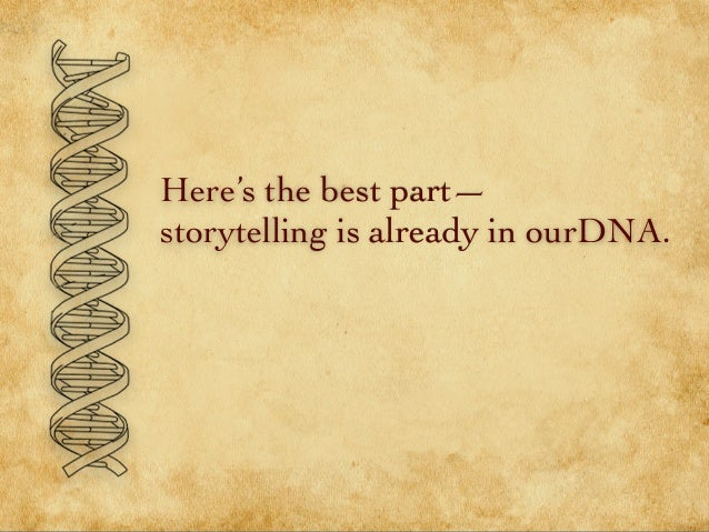 Here's the best part— storytelling is already in ourDNA.