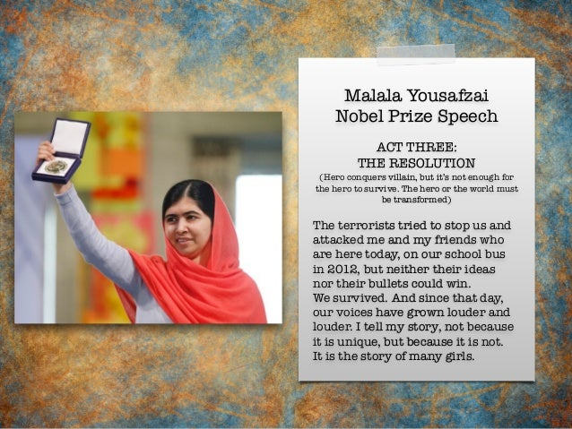 Malala Yousafzai Nobel Prize Speech The terrorists tried to stop us and attacked me and my friends who are here today, on ...