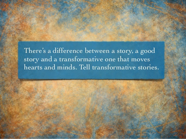 There's a difference between a story, a good story and a transformative one that moves hearts and minds. Tell transformati...