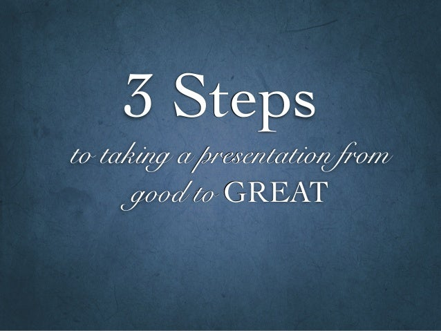 to taking a presentation from good to GREAT 3 Steps