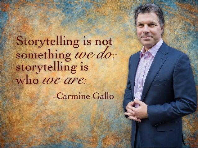 storytelling is who we are. Storytelling is not something we do; -Carmine Gallo