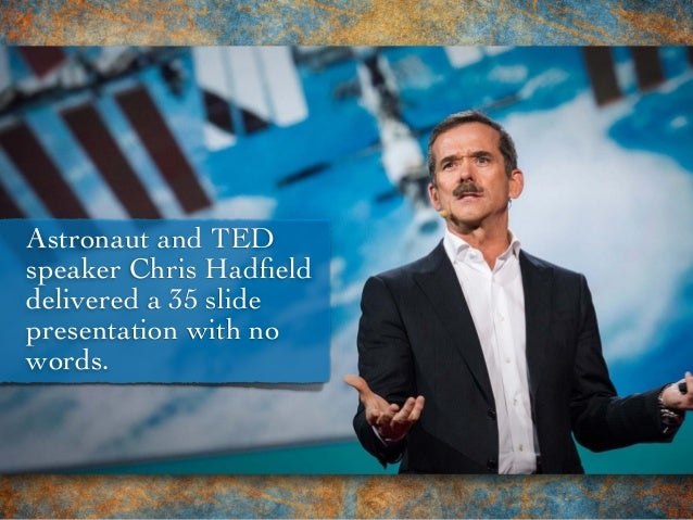 Astronaut and TED speaker Chris Hadfield delivered a 35 slide presentation with no words.