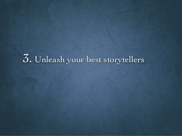 3. Unleash your best storytellers