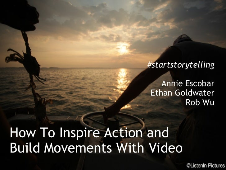 How To Inspire Action and Build Movements With Video #startstorytelling Annie Escobar Ethan Goldwater Rob Wu