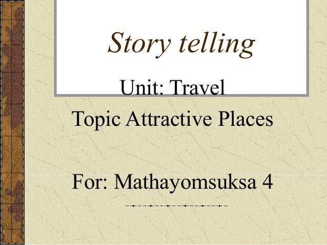 Story telling Unit: Travel Topic Attractive Places For: Mathayomsuksa 4