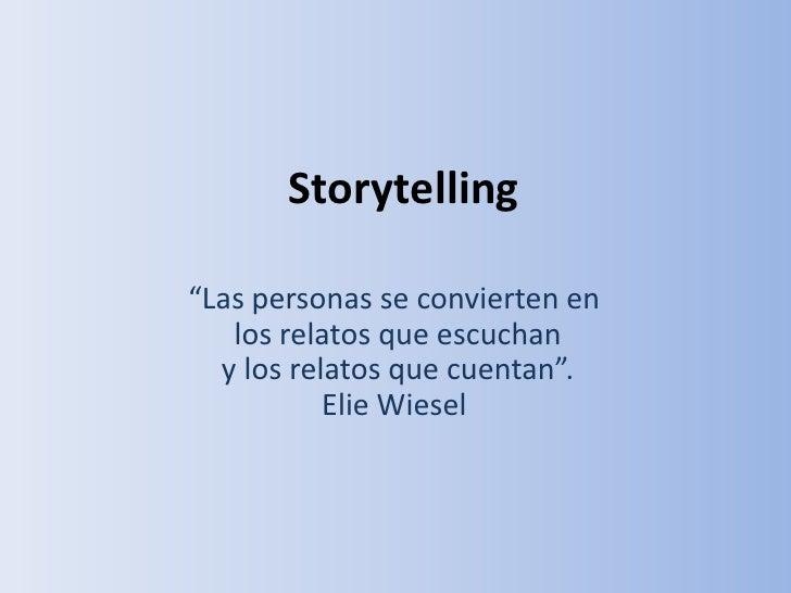 """Storytelling""""Las personas se convierten en   los relatos que escuchan  y los relatos que cuentan"""".           Elie Wiesel"""