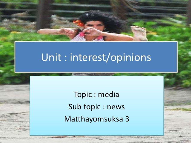 Unit : interest/opinions       Topic : media      Sub topic : news     Matthayomsuksa 3