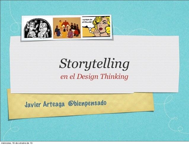 Storytelling en el Design Thinking  Jav ie r Arteag a @bienpe n sado  miércoles, 16 de octubre de 13