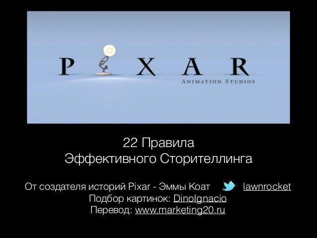 22 Правила  Эффективного Сторителлинга От создателя историй Pixar - Эммы Коат Подбор картинок: DinoIgnacio Перевод: www.m...