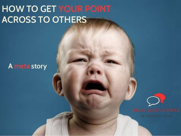 A meta story HOW TO GET YOUR POINT ACROSS TO OTHERS