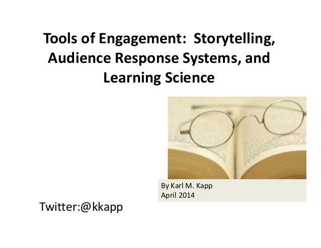 Twitter:@kkapp ToolsofEngagement:Storytelling, AudienceResponseSystems,and LearningScience ByKarlM.Kapp April...