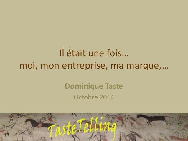 Il était une fois…  moi, mon entreprise, ma marque,…  Dominique Taste  Octobre 2014