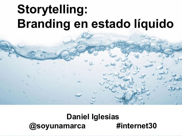 Storytelling: Branding en estado líquido  Daniel Iglesias @soyunamarca #internet30