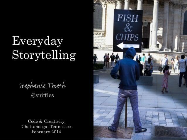 Stephanie Troeth @sniffles Code & Creativity Chattanooga, Tennessee February 2014 Everyday Storytelling