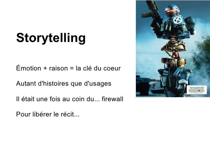 Storytelling  Émotion + raison = la clé du coeur  Autant d'histoires que d'usages  Il était une fois au coin du... firewal...